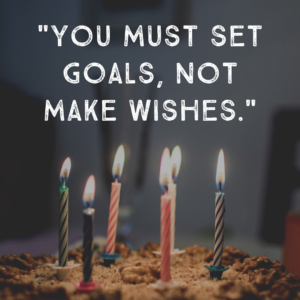 You Must Set Goals, Not Make Wishes